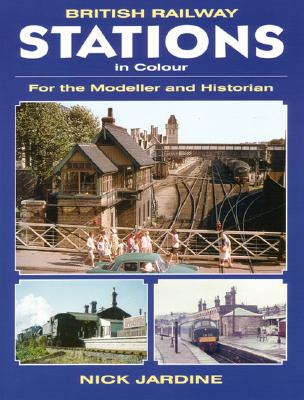 British Railway Stations in Colour: For the Modeller and Historian - Jardine, Nick