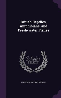 British Reptiles, Amphibians, and Fresh-Water Fishes - Westell, W Percival 1874-1937
