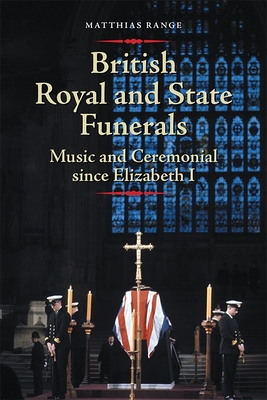 British Royal and State Funerals: Music and Ceremonial Since Elizabeth I - Range, Matthias, Dr.