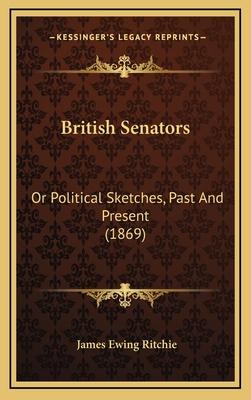 British Senators: Or Political Sketches, Past and Present (1869) - Ritchie, James Ewing
