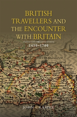 British Travellers and the Encounter with Britain, 1450-1700 - Cramsie, John