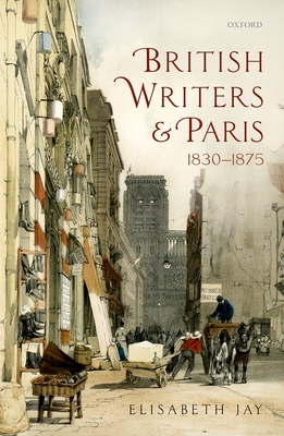 British Writers and Paris: 1830-1875 - Jay, Elisabeth