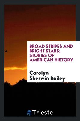 Broad Stripes and Bright Stars; Stories of American History - Bailey, Carolyn Sherwin