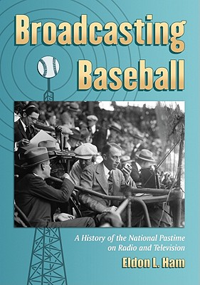 Broadcasting Baseball: A History of the National Pastime on Radio and Television - Ham, Eldon L