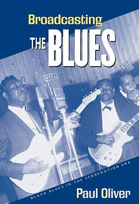 Broadcasting the Blues: Black Blues in the Segregation Era - Oliver, Paul