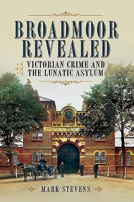 Broadmoor Revealed: Victorian Crime and the Lunatic Asylum - Stevens, Mark