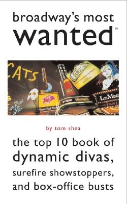 Broadway's Most Wanted: The Top 10 Book of Dynamic Divas, Surefire Showstoppers, and Box Office Busts - Shea, Tom