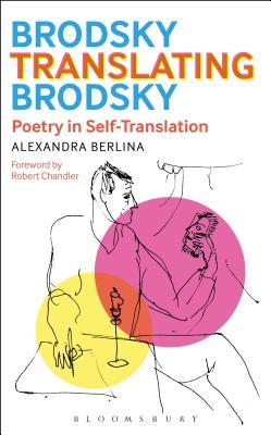 Brodsky Translating Brodsky: Poetry in Self-Translation - Berlina, Alexandra