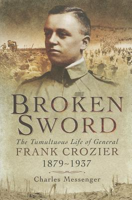 Broken Sword: The Tumultuous Life of General Frank Crozier 1897 - 1937 - Messenger, Charles