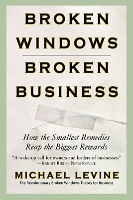 Broken Windows, Broken Business: How the Smallest Remedies Reap the Biggest Rewards - Levine, Michael