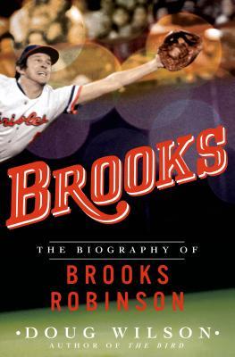 Brooks: The Biography of Brooks Robinson - Wilson, Doug