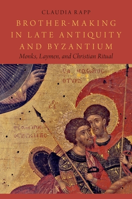 Brother-Making in Late Antiquity and Byzantium: Monks, Laymen, and Christian Ritual - Rapp, Claudia