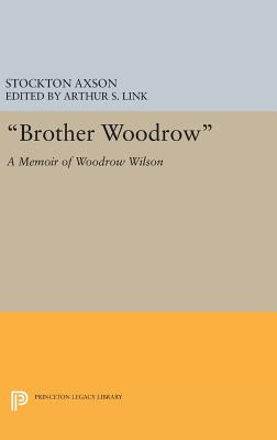 """Brother Woodrow"": A Memoir of Woodrow Wilson by Stockton Axson - Axson, Stockton (Editor), and Link, Arthur S. (Editor)"