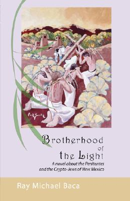 Brotherhood of the Light: A Novel of the Penitentes and the Crypto-Jews of New Mexico - Baca, Michael Ray, and Baca, Ray Michael, and Cabello, Andrea Alessandra (Editor)