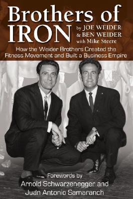 Brothers of Iron: How the Weider Brothers Created the Fitness Movement and Built a Business Empire - Weider, Joe, and Weider, Ben, and Steere, Mike