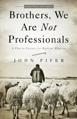 Brothers, We Are Not Professionals: A Plea to Pastors for Radical Ministry - Piper, John, Dr.