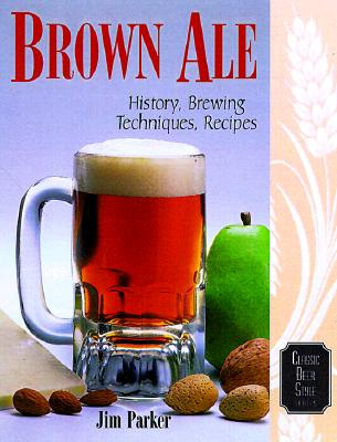 Brown Ale: History, Brewing Techniques, Recipes - Daniels, Ray, and Parker, Jim
