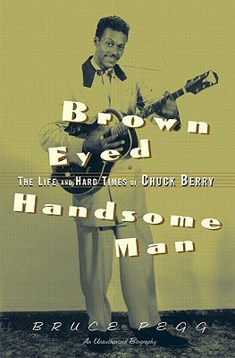 Brown Eyed Handsome Man: The Life and Hard Times of Chuck Berry: An Unauthorized Biography - Pegg, Bruce