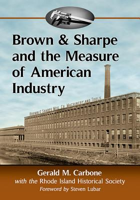 Brown & Sharpe and the Measure of American Industry: Making the Precision Machine Tools That Enabled Manufacturing, 1833-2001 - Carbone, Gerald M