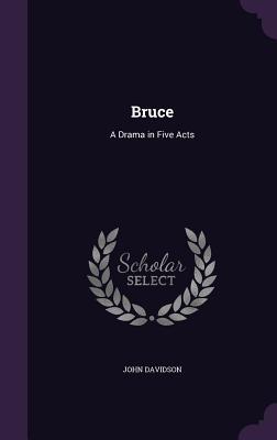 Bruce: A Drama in Five Acts - Davidson, John