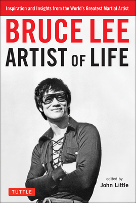 Bruce Lee Artist of Life: Inspiration and Insights from the World's Greatest Martial Artist - Lee, Bruce, and Little, John, Dr. (Editor)