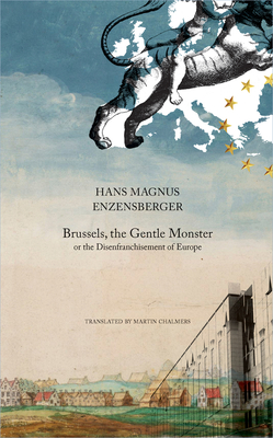 Brussels, the Gentle Monster: or the Disenfranchisement of Europe - Enzensberger, Hans Magnus, and Chalmers, Martin (Translated by)