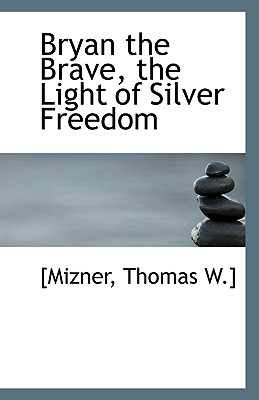 Bryan the Brave, the Light of Silver Freedom - Mizner, Thomas W