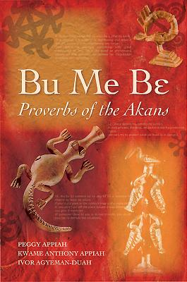 Bu Me Be: Proverbs of the Akans - Appiah, Peggy, and Appiah, Anthony, and Agyeman-Duah, Ivor