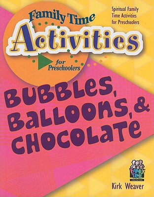 Bubbles, Balloons, & Chocolate: Spiritual Family Time Activities for Preschoolers - Weaver, Kirk, Mr.