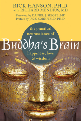 Buddha's Brain: The Practical Neuroscience of Happiness, Love, and Wisdom - Hanson, Rick, Ph.D., and Mendius, Richard, MD, and Kornfield, Jack, PhD (Preface by)