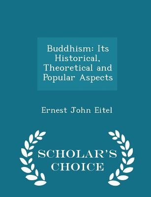 Buddhism: Its Historical, Theoretical and Popular Aspects - Scholar's Choice Edition - Eitel, Ernest John