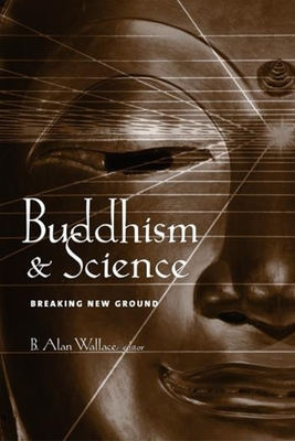 Buddhism & Science: Breaking New Ground - Wallace, B Alan, PhD (Editor)