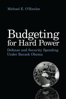 Budgeting for Hard Power: Defense and Security Spending Under Barack Obama - O'Hanlon, Michael E