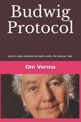 Budwig Protocol: Cancer is weak, vulnerable and easily curable, this book shows you how! - Hirneise, Lothar (Foreword by), and Verma, Om Prakash