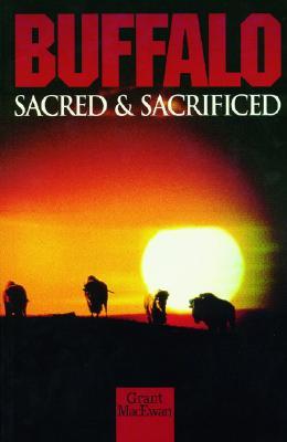 Buffalo: Sacred and Sacrificed - MacEwan, Grant