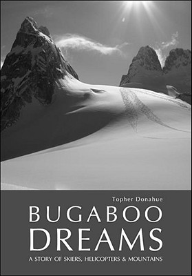 Bugaboo Dreams: A Story of Skiers, Helicopters & Mountains - Donahue, Topher