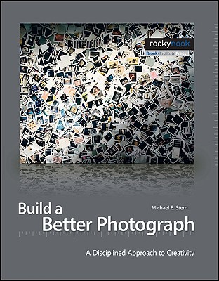 Build a Better Photograph: A Disciplined Approach to Creativity - Stern, Michael E