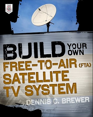Build Your Own Free-To-Air (Fta) Satellite TV System - Brewer, Dennis C