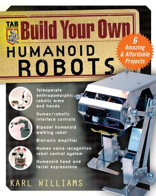 Build Your Own Humanoid Robots: 6 Amazing and Affordable Projects - Williams, Karl
