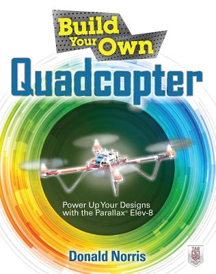Build Your Own Quadcopter: Power Up Your Designs with the Parallax Elev-8 - Norris, Donald