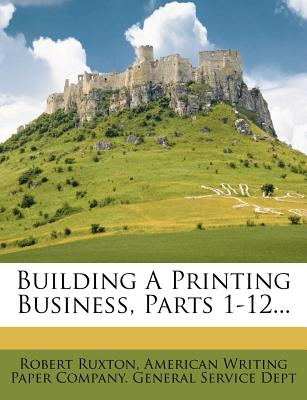 Building a Printing Business, Parts 1-12... - Ruxton, Robert, and American Writing Paper Co (Creator)