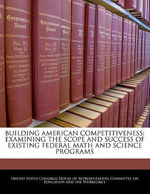 Building American Competitiveness: Examining the Scope and Success of Existing Federal Math and Science Programs - United States Congress House of Represen (Creator)