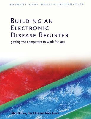 Building an Electronic Disease Register: Getting the Computer to Work for You - Gillies, Alan, and Ellis, Bev, and Lowe, Nick