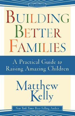 Building Better Families: A Practical Guide to Raising Amazing Children - Kelly, Matthew