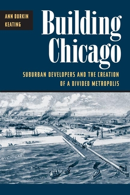 Building Chicago: Suburban Developers and the Creation of a Divided Metropolis - Keating, Ann Durkin
