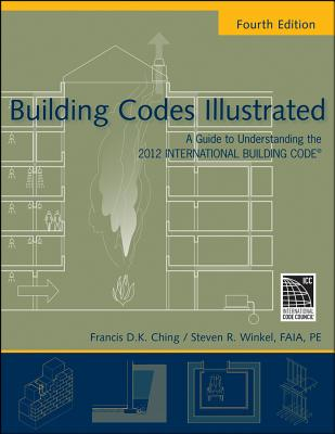 Building Codes Illustrated: A Guide to Understanding the 2012 International Building Code - Ching, Francis D K, and Winkel, Steven R