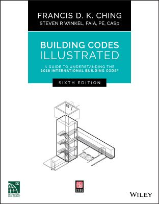 Building Codes Illustrated: A Guide to Understanding the 2018 International Building Code - Ching, Francis D K, and Winkel, Steven R