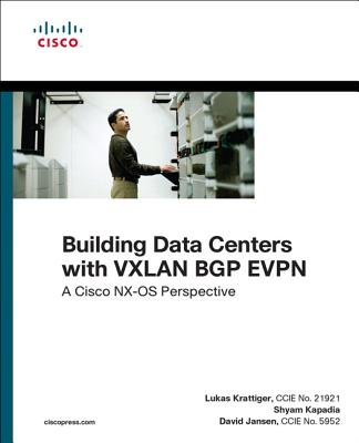 Building Data Centers with VXLAN BGP EVPN: A Cisco NX-OS Perspective - Krattiger, Lukas, and Kapadia, Shyam, and Jansen, David