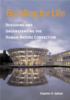 Building for Life: Designing and Understanding the Human-Nature Connection - Kellert, Stephen R, Professor, Ph.D.