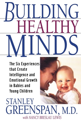 Building Healthy Minds: The Six Experiences That Create Intelligence and Emotional Growth in Babies and Young Children - Greenspan, Stanley I, M.D., and Lewis, Nancy